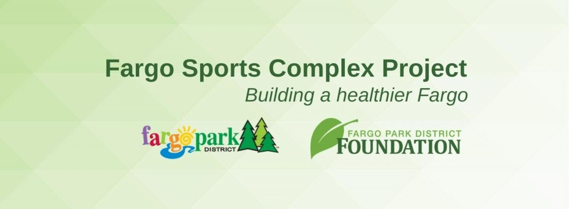 Graphic reads 'Fargo Sports Complex Project, Building a healthier Fargo' with Fargo Parks and Fargo Parks Foundation logos